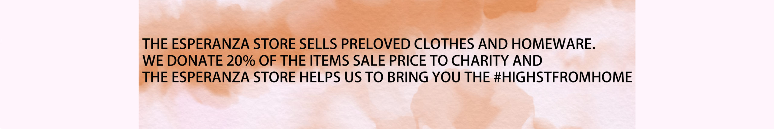 THE ESPERANZA STORE SELLS PRELOVED CLOTHES AND HOMEWARE. WE DONATE 20% OF THE ITEMS SALE PRICE TO CHARITY AND THE ESPERANZA STORE HELPS US TO BRING YOU THE #HIGHSTFROMHOME